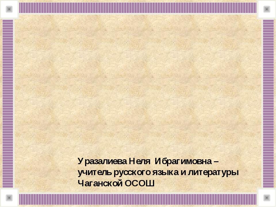 Уразалиева Неля Ибрагимовна – учитель русского языка и литературы Чаганской...