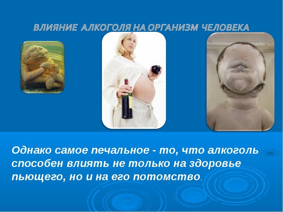Однако самое печальное - то, что алкоголь способен влиять не только на здоров...