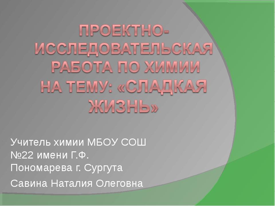 Учитель химии МБОУ СОШ №22 имени Г.Ф. Пономарева г. Сургута Савина Наталия Ол...