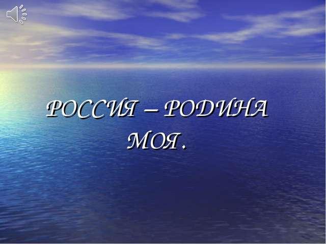 РОССИЯ – РОДИНА МОЯ.