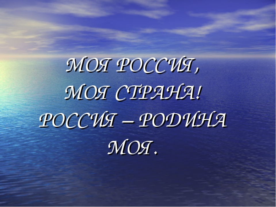МОЯ РОССИЯ, МОЯ СТРАНА! РОССИЯ – РОДИНА МОЯ.