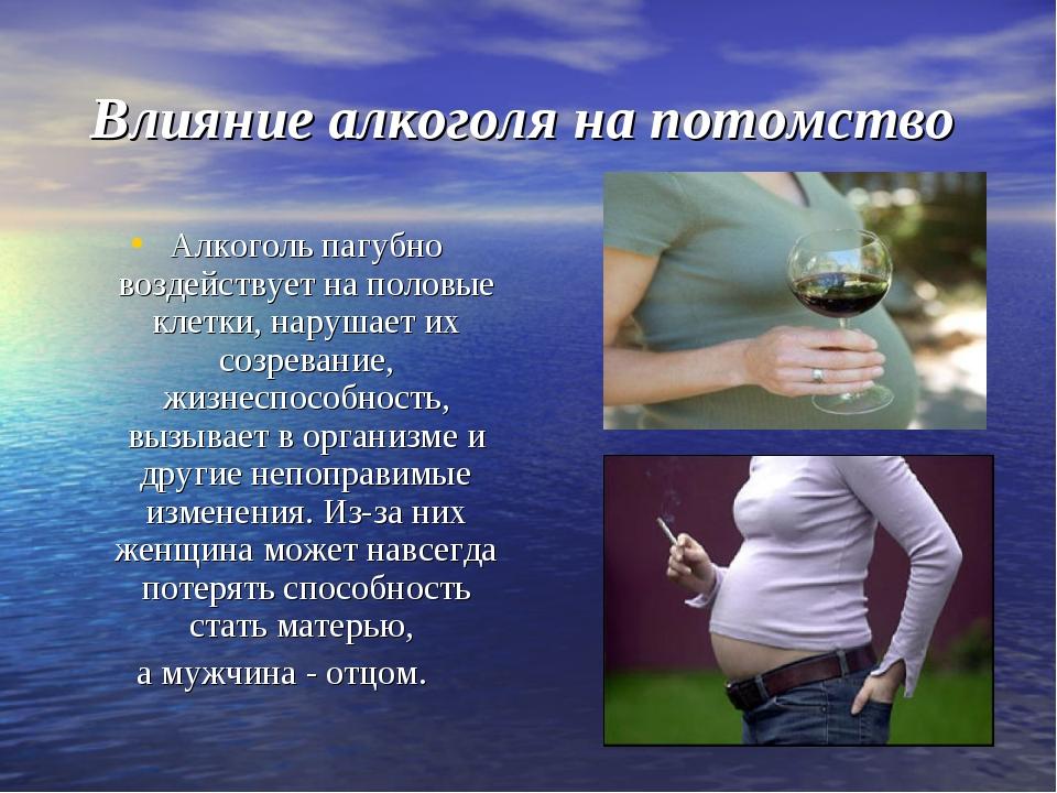 Влияние алкоголя на потомство Алкоголь пагубно воздействует на половые клетки...