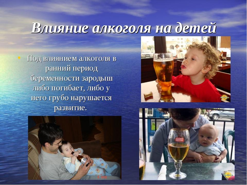 Влияние алкоголя на детей Под влиянием алкоголя в ранний период беременности...