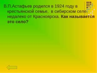 В.П.Астафьев родился в 1924 году в крестьянской семье, в сибирском селе, неда
