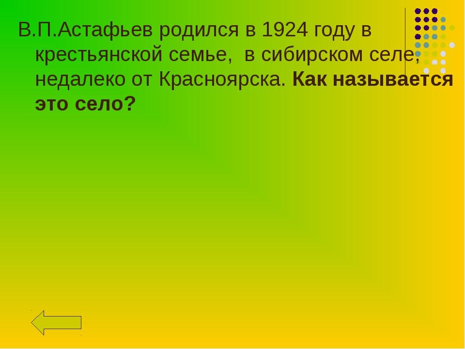 В.П.Астафьев родился в 1924 году в крестьянской семье, в сибирском селе, неда...
