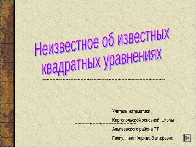 Учитель математики Каргопольской основной школы Алькеевского района РТ Галиу...