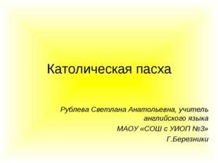 Католическая пасха Рублева Светлана Анатольевна, учитель английского языка МА