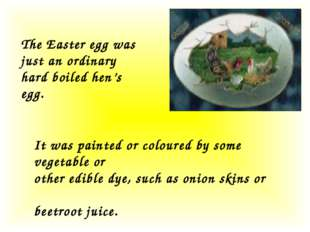 The Easter egg was just an ordinary hard boiled hen's egg. It was painted or