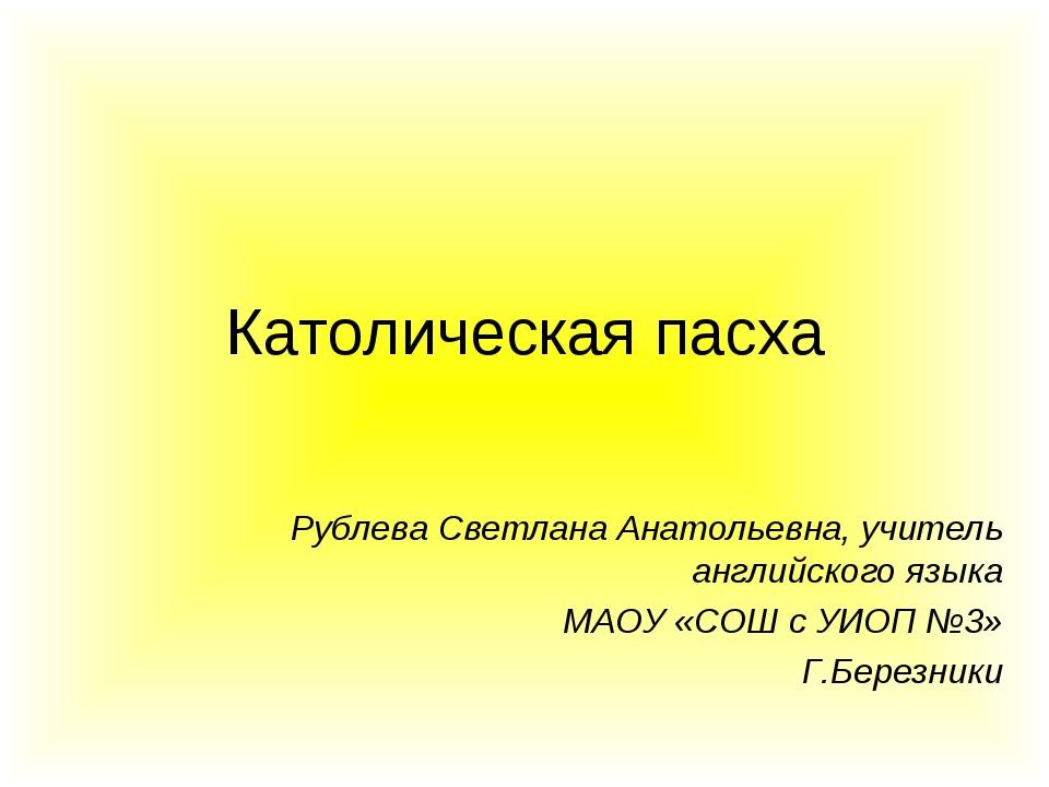 Католическая пасха Рублева Светлана Анатольевна, учитель английского языка МА...