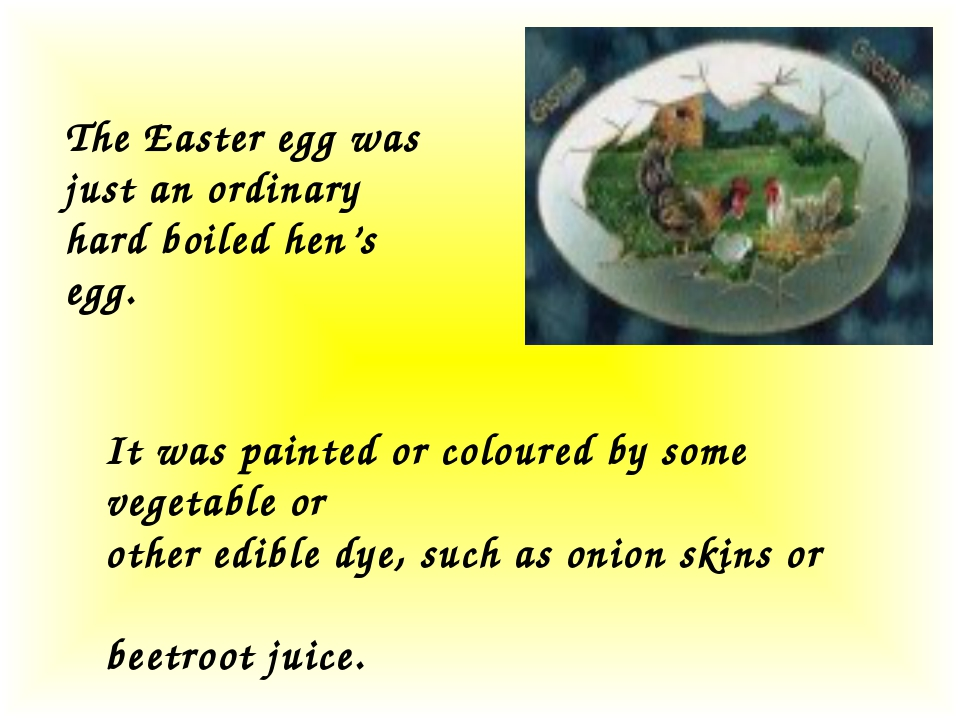 The Easter egg was just an ordinary hard boiled hen's egg. It was painted or...