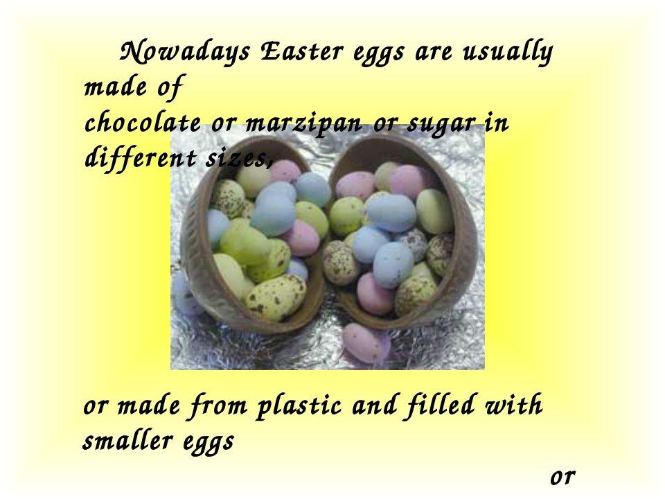 Nowadays Easter eggs are usually made of chocolate or marzipan or sugar in d...