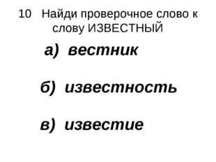 10 Найди проверочное слово к слову ИЗВЕСТНЫЙ а) вестник б) известность в) изв