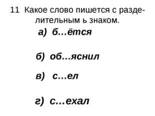 11 Какое слово пишется с разде- лительным ь знаком. а) б…ётся б) об…яснил в)