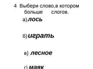4 Выбери слово,в котором больше слогов. а) лось б) играть в) лесное г) маяк
