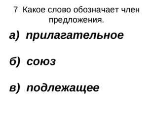 7 Какое слово обозначает член предложения. а) прилагательное б) союз в) подле