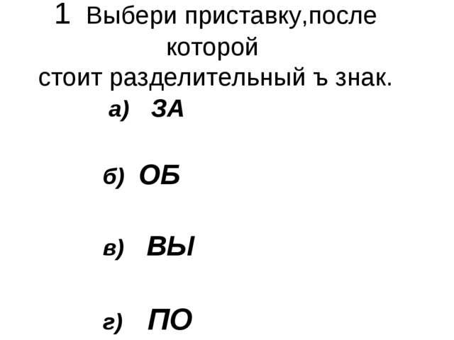 1 Выбери приставку,после которой стоит разделительный ъ знак. а) ЗА б) ОБ в)...