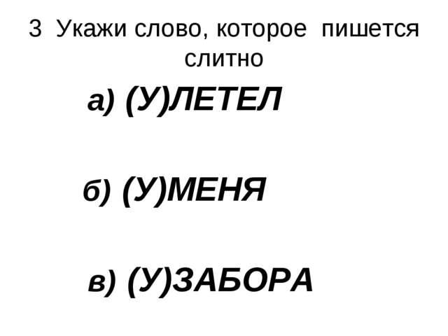 3 Укажи слово, которое пишется слитно а) (У)ЛЕТЕЛ б) (У)МЕНЯ в) (У)ЗАБОРА