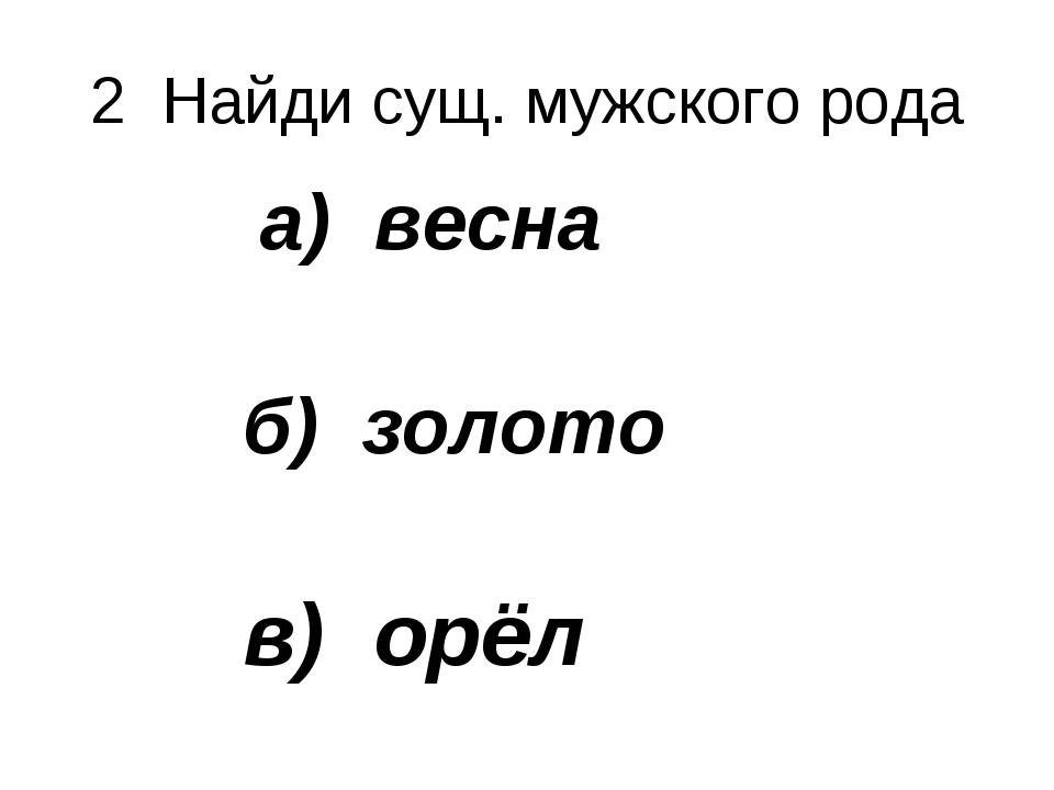 2 Найди сущ. мужского рода а) весна б) золото в) орёл г) реклама