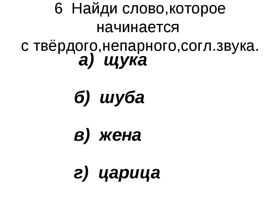 6 Найди слово,которое начинается с твёрдого,непарного,согл.звука. а) щука б)...