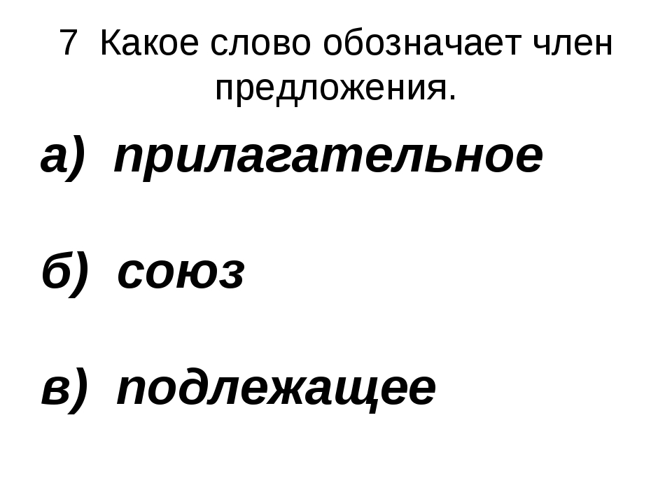 7 Какое слово обозначает член предложения. а) прилагательное б) союз в) подле...
