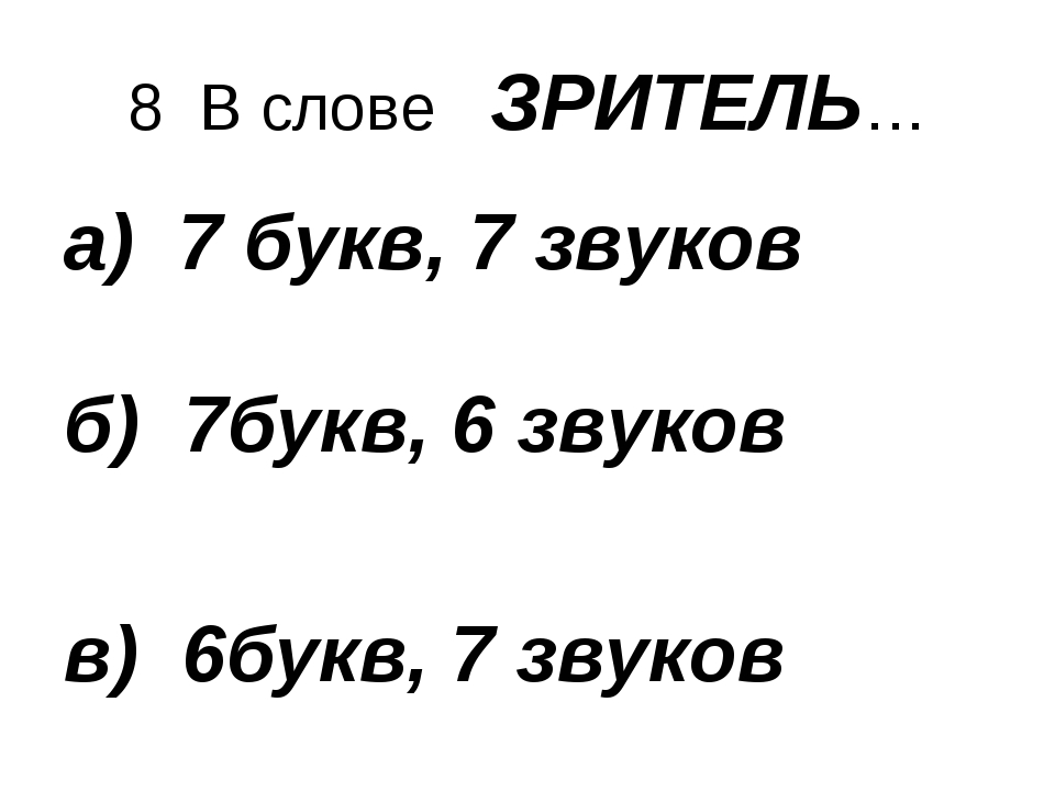 8 В слове ЗРИТЕЛЬ… а) 7 букв, 7 звуков б) 7букв, 6 звуков в) 6букв, 7 звуков