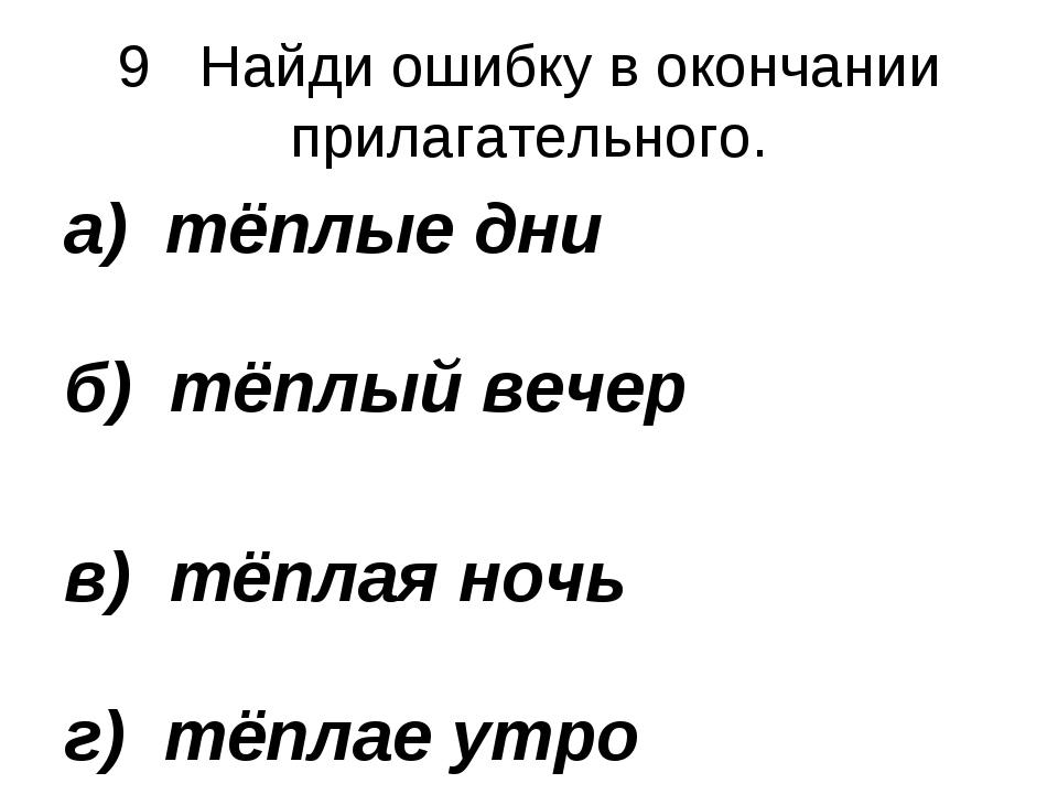 9 Найди ошибку в окончании прилагательного. а) тёплые дни б) тёплый вечер в)...