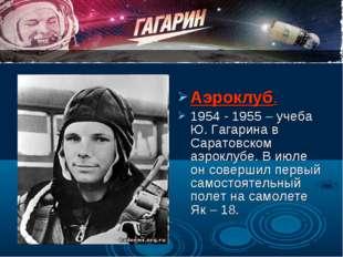 Аэроклуб. 1954 - 1955 – учеба Ю. Гагарина в Саратовском аэроклубе. В июле он