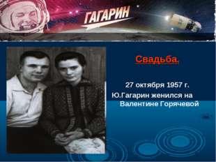 Свадьба. 27 октября 1957 г. Ю.Гагарин женился на Валентине Горячевой