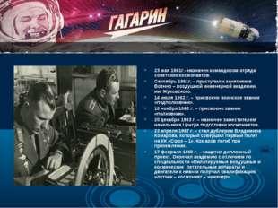 23 мая 1961г.- назначен командиром отряда советских космонавтов. Сентябрь 196
