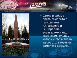 Стела в форме винта самолёта с профилями Ю.Гагарина и В. Серёгина возвышается