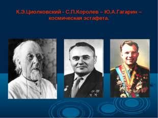 К.Э.Циолковский - С.П.Королев – Ю.А.Гагарин – космическая эстафета.