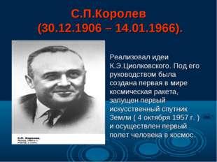С.П.Королев (30.12.1906 – 14.01.1966). Реализовал идеи К.Э.Циолковского. Под