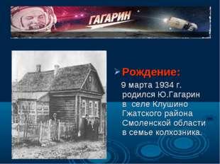 Рождение: 9 марта 1934 г. родился Ю.Гагарин в селе Клушино Гжатского района