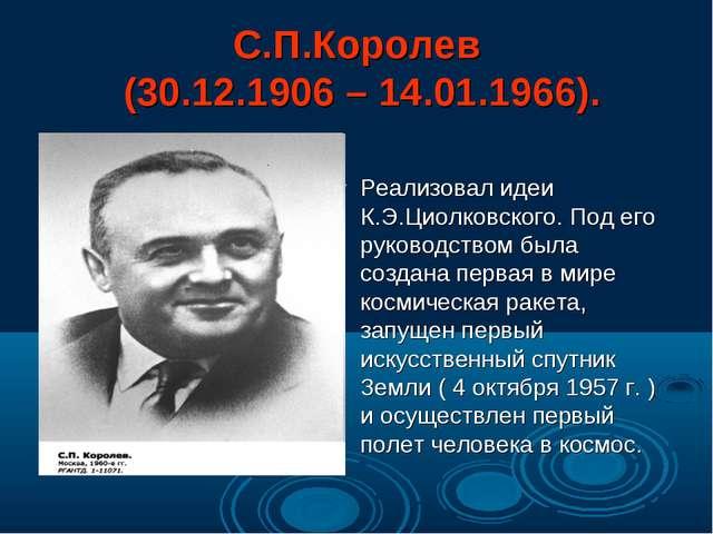 С.П.Королев (30.12.1906 – 14.01.1966). Реализовал идеи К.Э.Циолковского. Под...