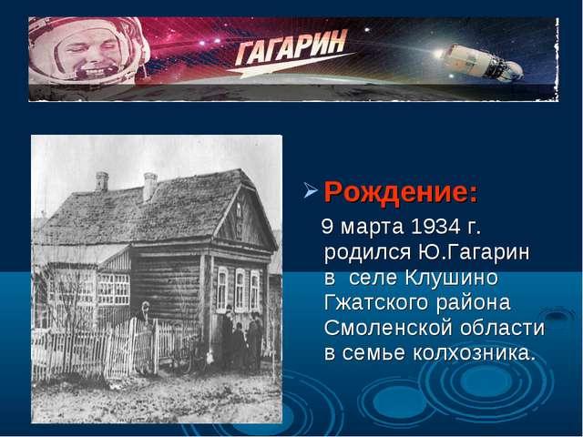 Рождение: 9 марта 1934 г. родился Ю.Гагарин в селе Клушино Гжатского района...