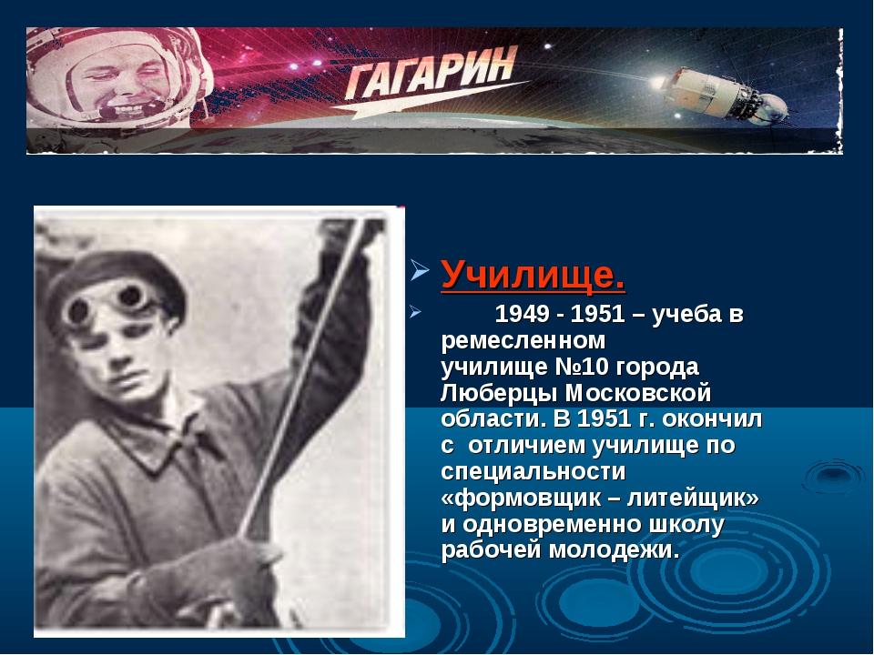 Училище. 1949 - 1951 – учеба в ремесленном училище №10 города Люберцы Моско...