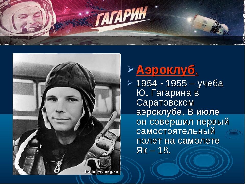Аэроклуб. 1954 - 1955 – учеба Ю. Гагарина в Саратовском аэроклубе. В июле он...