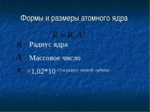 Формы и размеры атомного ядра Радиус ядра Массовое число =1,02*10-15 м радиус