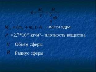 - масса ядра =2,7*1017 кг/м3 – плотность вещества Объем сферы Радиус сферы