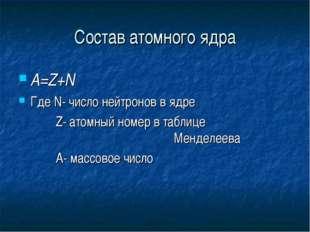 Состав атомного ядра А=Z+N Где N- число нейтронов в ядре  Z- атомный номер