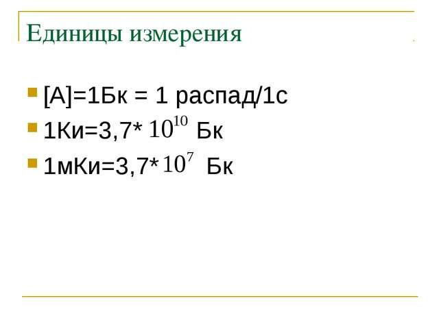Единицы измерения [А]=1Бк = 1 распад/1с 1Ки=3,7* Бк 1мКи=3,7* Бк