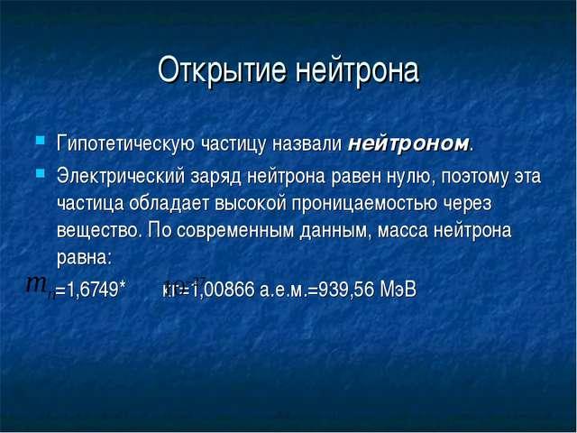 Открытие нейтрона Гипотетическую частицу назвали нейтроном. Электрический зар...