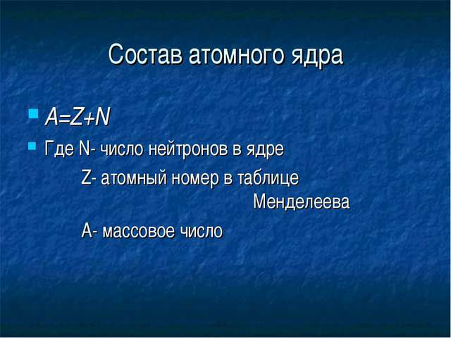 Состав атомного ядра А=Z+N Где N- число нейтронов в ядре  Z- атомный номер...