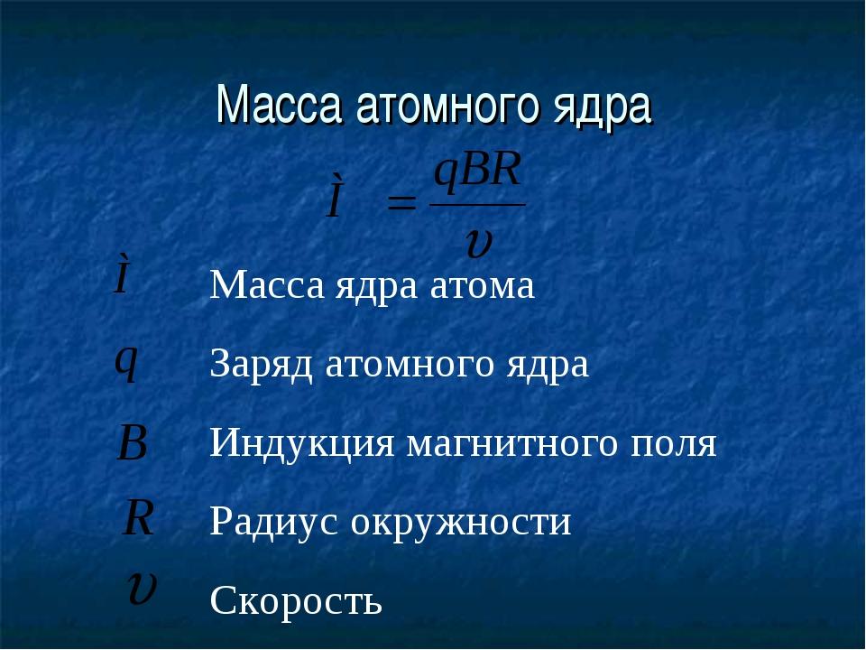 Масса атомного ядра Масса ядра атома Заряд атомного ядра Индукция магнитного...