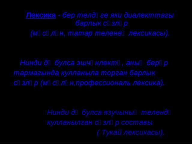 Лексика - бер телдәге яки диалекттагы барлык сүзләр (мәсәлән, татар теленең л...