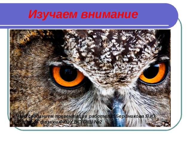 Изучаем внимание Над созданием презентации работала: Бердникова Л.Ю, учитель...