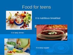 Food for teens It is nutritious breakfast It is tasty dinner It is easy supper