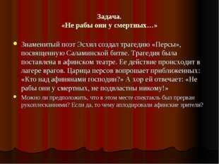 Задача. «Не рабы они у смертных…» Знаменитый поэт Эсхил создал трагедию «Перс