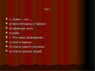 Тест. 1. Демос – это… а) простой народ в Афинах б) афинская знать в) рабы 2.