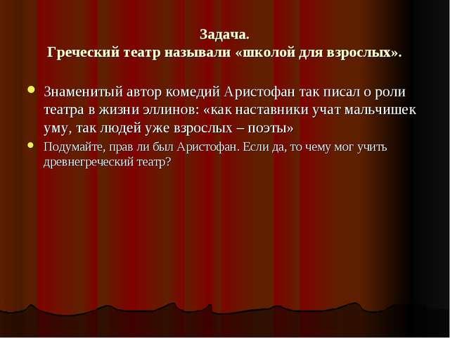 Задача. Греческий театр называли «школой для взрослых». Знаменитый автор коме...